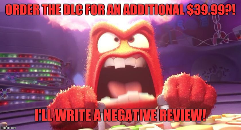 Inside Out Anger | ORDER THE DLC FOR AN ADDITIONAL $39.99?! I'LL WRITE A NEGATIVE REVIEW! | image tagged in inside out anger | made w/ Imgflip meme maker