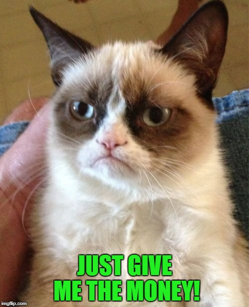Grumpy Cat Meme | JUST GIVE ME THE MONEY! | image tagged in memes,grumpy cat | made w/ Imgflip meme maker