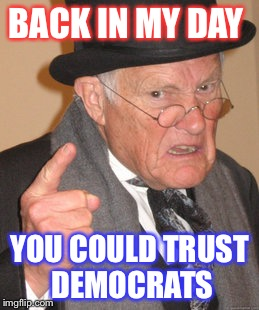 Old men's tale | BACK IN MY DAY YOU COULD TRUST DEMOCRATS | image tagged in memes,back in my day,politics,political meme,the republicans | made w/ Imgflip meme maker