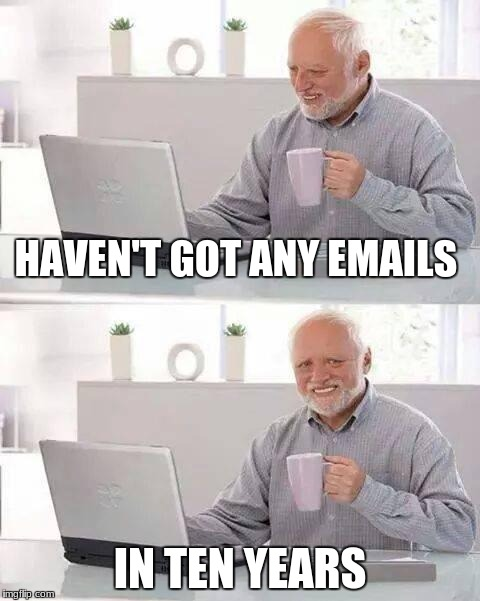 Hide the Pain Harold Meme | HAVEN'T GOT ANY EMAILS IN TEN YEARS | image tagged in memes,hide the pain harold | made w/ Imgflip meme maker