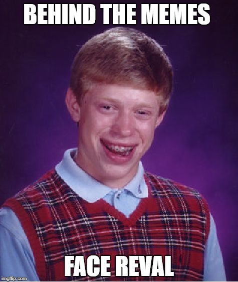 Bad Luck Brian |  BEHIND THE MEMES; FACE REVAL | image tagged in memes,bad luck brian | made w/ Imgflip meme maker