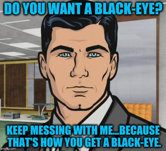 Archer Meme | DO YOU WANT A BLACK-EYE? KEEP MESSING WITH ME...BECAUSE THAT'S HOW YOU GET A BLACK-EYE. | image tagged in memes,archer | made w/ Imgflip meme maker