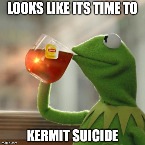 But Thats None Of My Business Meme | LOOKS LIKE ITS TIME TO KERMIT SUICIDE | image tagged in memes,but thats none of my business,kermit the frog | made w/ Imgflip meme maker