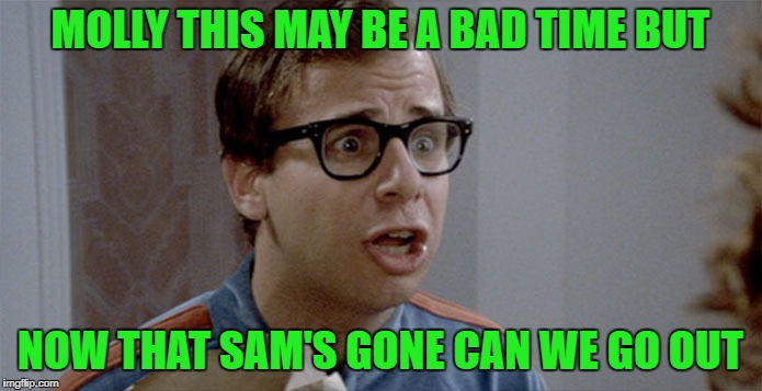 MOLLY THIS MAY BE A BAD TIME BUT NOW THAT SAM'S GONE CAN WE GO OUT | made w/ Imgflip meme maker