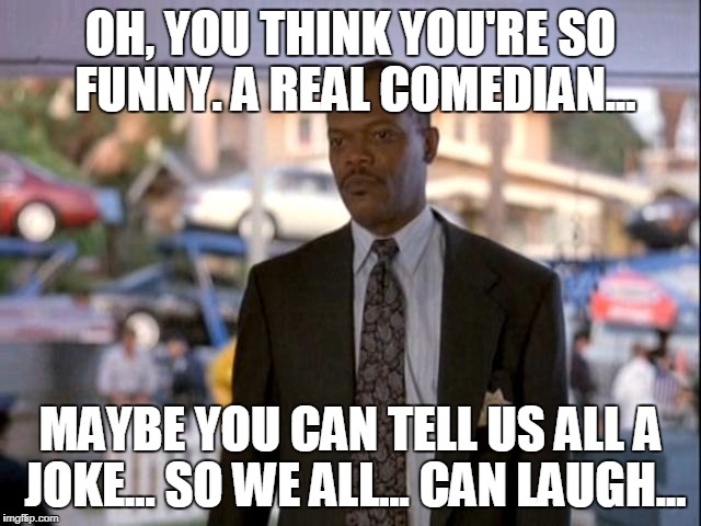 OH, YOU THINK YOU'RE SO FUNNY. A REAL COMEDIAN... MAYBE YOU CAN TELL US ALL A JOKE... SO WE ALL... CAN LAUGH... | made w/ Imgflip meme maker