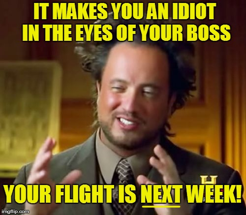 Ancient Aliens Meme | IT MAKES YOU AN IDIOT IN THE EYES OF YOUR BOSS YOUR FLIGHT IS NEXT WEEK! ___ | image tagged in memes,ancient aliens | made w/ Imgflip meme maker