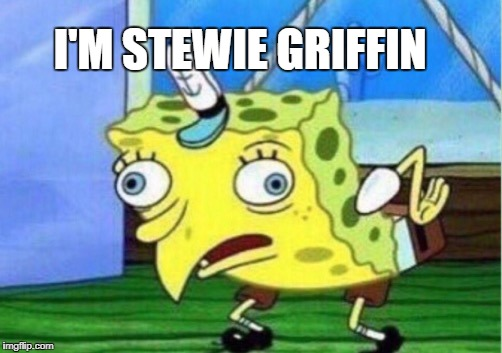 Mocking Spongebob Meme | I'M STEWIE GRIFFIN | image tagged in memes,mocking spongebob | made w/ Imgflip meme maker