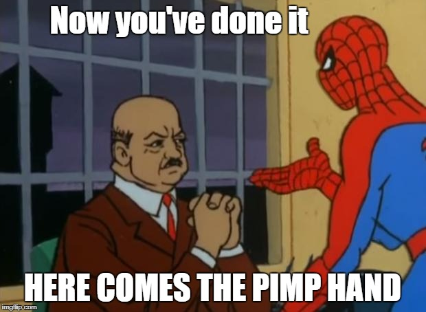 spiderman pimp hand | Now you've done it HERE COMES THE PIMP HAND | image tagged in spiderman pimp hand | made w/ Imgflip meme maker