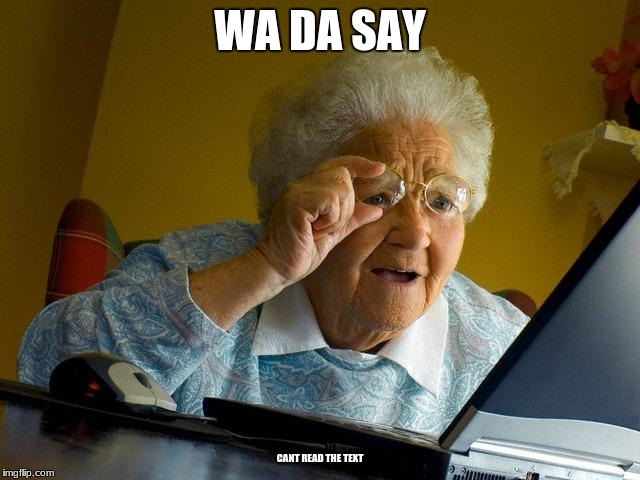 Grandma Finds The Internet Meme | WA DA SAY CANT READ THE TEXT | image tagged in memes,grandma finds the internet | made w/ Imgflip meme maker