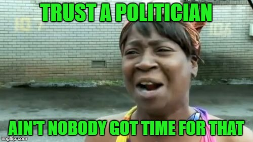 TRUST A POLITICIAN AIN'T NOBODY GOT TIME FOR THAT | made w/ Imgflip meme maker