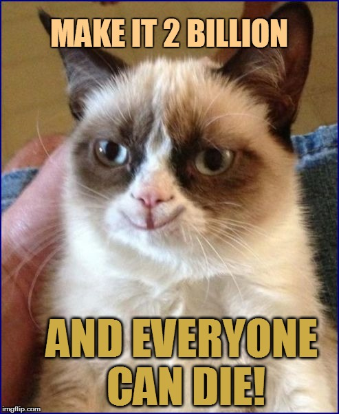 MAKE IT 2 BILLION AND EVERYONE CAN DIE! | made w/ Imgflip meme maker