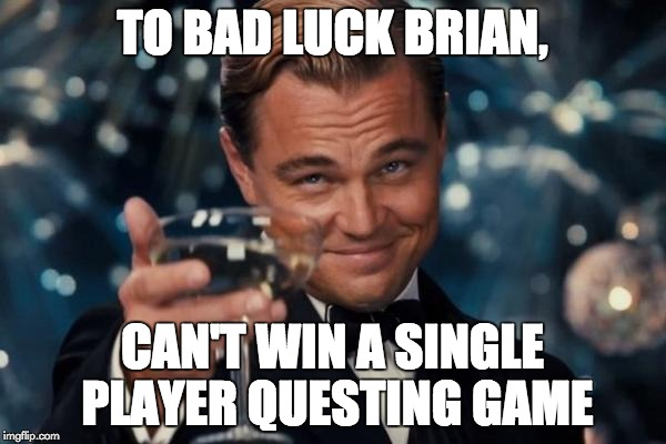 Leonardo Dicaprio Cheers Meme | TO BAD LUCK BRIAN, CAN'T WIN A SINGLE PLAYER QUESTING GAME | image tagged in memes,leonardo dicaprio cheers | made w/ Imgflip meme maker