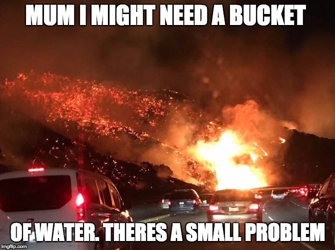 MUM I MIGHT NEED A BUCKET OF WATER. THERES A SMALL PROBLEM | image tagged in fire | made w/ Imgflip meme maker