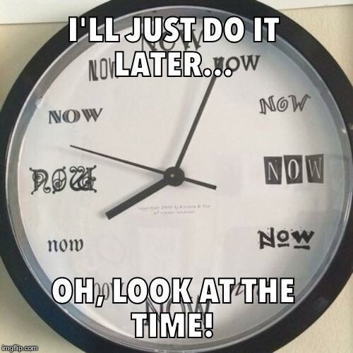 The time is now | A | image tagged in time,procrastination,funny meme | made w/ Imgflip meme maker