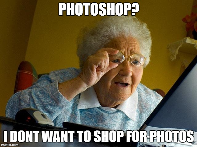 Grandma Finds The Internet Meme | PHOTOSHOP? I DONT WANT TO SHOP FOR PHOTOS | image tagged in memes,grandma finds the internet | made w/ Imgflip meme maker