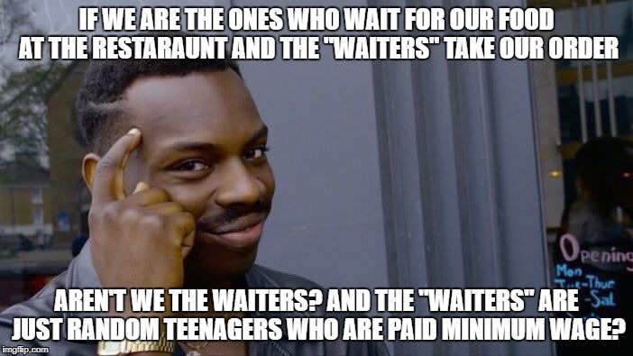 "Waiter's don't wait.. we do | IF WE ARE THE ONES WHO WAIT FOR OUR FOOD AT THE RESTARAUNT AND THE ""WAITERS"" TAKE OUR ORDER AREN'T WE THE WAITERS? AND THE ""WAITERS"" ARE JUS 