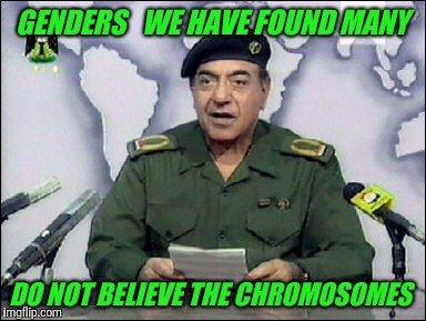 Ministry of Gender  | GENDERS   WE HAVE FOUND MANY DO NOT BELIEVE THE CHROMOSOMES | image tagged in baghdad bob | made w/ Imgflip meme maker