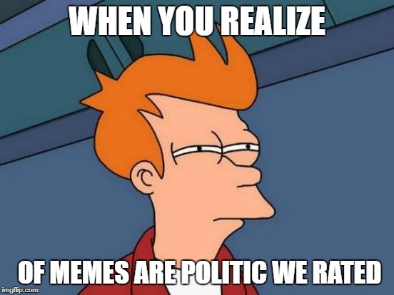 Futurama Fry Meme | WHEN YOU REALIZE OF MEMES ARE POLITIC WE RATED | image tagged in memes,futurama fry | made w/ Imgflip meme maker