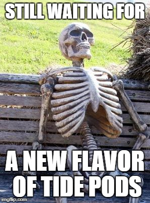 Waiting Skeleton Meme | STILL WAITING FOR A NEW FLAVOR OF TIDE PODS | image tagged in memes,waiting skeleton | made w/ Imgflip meme maker