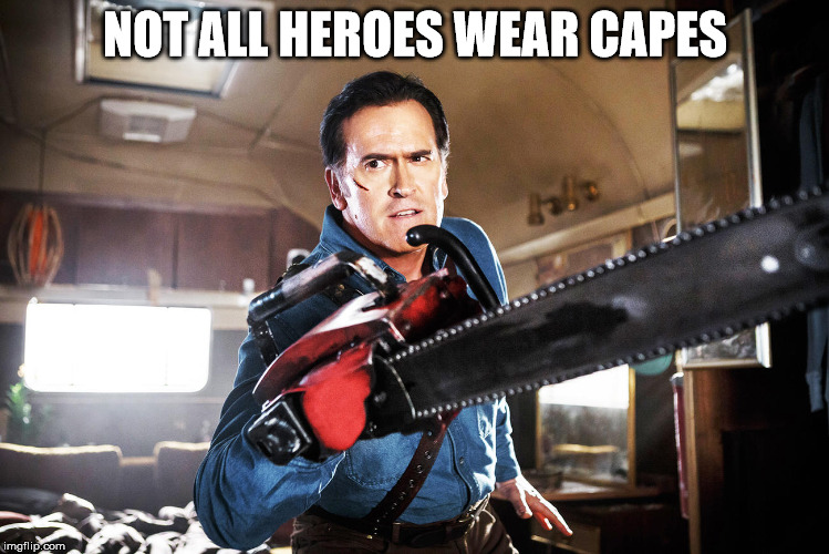 NOT ALL HEROES WEAR CAPES | image tagged in ash williams,bruce campbell,evil dead,not all heroes wear capes,ash vs the evil dead | made w/ Imgflip meme maker