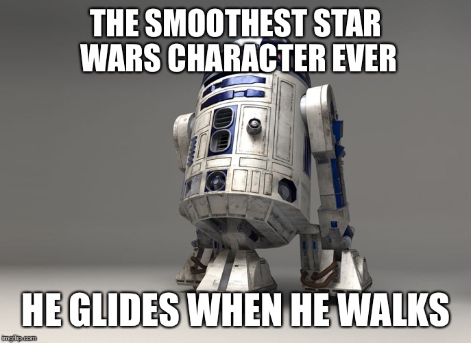 R2-D2 | THE SMOOTHEST STAR WARS CHARACTER EVER HE GLIDES WHEN HE WALKS | image tagged in memes,starwars,r2d2,smooth | made w/ Imgflip meme maker