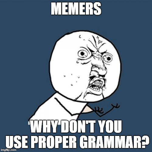 Just taking the piss out of being a Grammar Nazi | MEMERS WHY DON'T YOU USE PROPER GRAMMAR? | image tagged in memes,y u no,grammar nazi,dank memes,funny,common sense | made w/ Imgflip meme maker