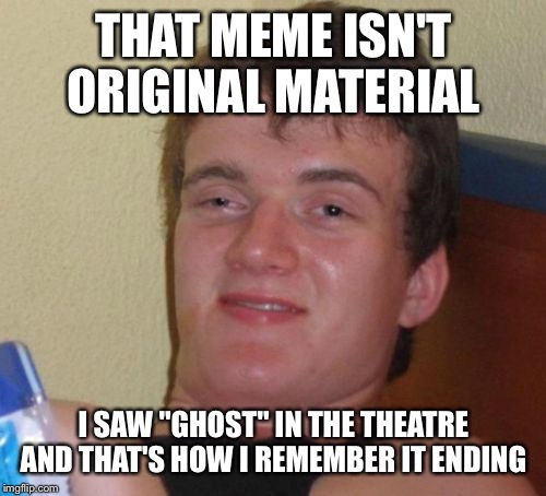 "10 Guy Meme | THAT MEME ISN'T ORIGINAL MATERIAL I SAW ""GHOST"" IN THE THEATRE AND THAT'S HOW I REMEMBER IT ENDING 