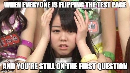 Minegishi Minami Meme | WHEN EVERYONE IS FLIPPING THE TEST PAGE AND YOU'RE STILL ON THE FIRST QUESTION | image tagged in memes,minegishi minami | made w/ Imgflip meme maker