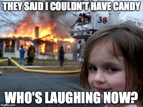 Disaster Girl Meme | THEY SAID I COULDN'T HAVE CANDY WHO'S LAUGHING NOW? | image tagged in memes,disaster girl | made w/ Imgflip meme maker