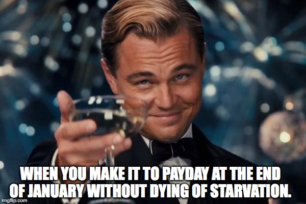 Jan payday survival | WHEN YOU MAKE IT TO PAYDAY AT THE END OF JANUARY WITHOUT DYING OF STARVATION. | image tagged in memes,leonardo dicaprio cheers | made w/ Imgflip meme maker