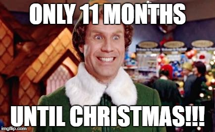 Buddy Elf Favorite | ONLY 11 MONTHS UNTIL CHRISTMAS!!! | image tagged in buddy elf favorite | made w/ Imgflip meme maker