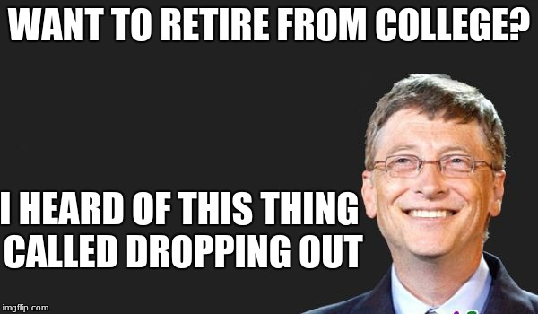 Works for high school too | WANT TO RETIRE FROM COLLEGE? I HEARD OF THIS THING CALLED DROPPING OUT | image tagged in bill gates quote,college dropout,memes | made w/ Imgflip meme maker
