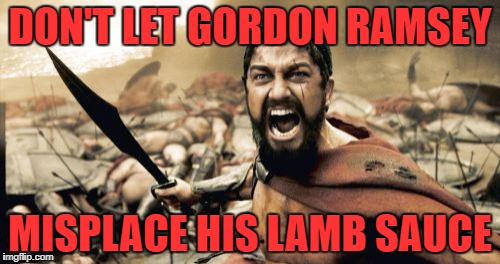 Sparta Leonidas Meme | DON'T LET GORDON RAMSEY MISPLACE HIS LAMB SAUCE | image tagged in memes,sparta leonidas | made w/ Imgflip meme maker
