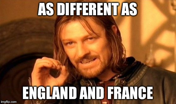One Does Not Simply Meme | AS DIFFERENT AS ENGLAND AND FRANCE | image tagged in memes,one does not simply | made w/ Imgflip meme maker