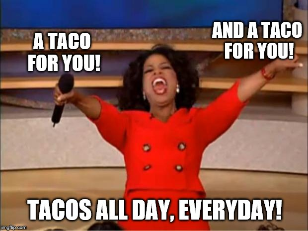 Oprah You Get A Meme | A TACO FOR YOU! AND A TACO FOR YOU! TACOS ALL DAY, EVERYDAY! | image tagged in memes,oprah you get a | made w/ Imgflip meme maker