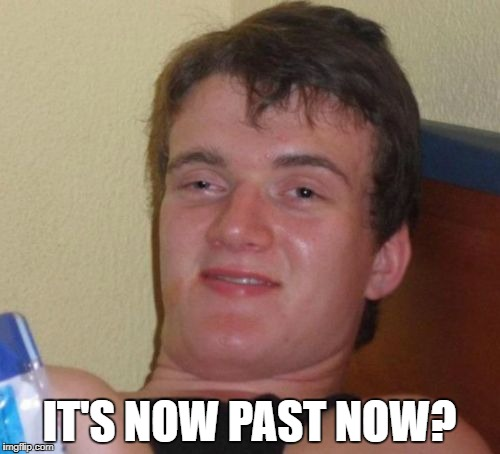 10 Guy Meme | IT'S NOW PAST NOW? | image tagged in memes,10 guy | made w/ Imgflip meme maker