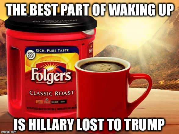 This never gets old... | THE BEST PART OF WAKING UP IS HILLARY LOST TO TRUMP | image tagged in folgers,hillary,trump,election 2016 | made w/ Imgflip meme maker