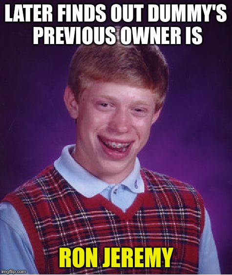 Bad Luck Brian Meme | LATER FINDS OUT DUMMY'S PREVIOUS OWNER IS RON JEREMY | image tagged in memes,bad luck brian | made w/ Imgflip meme maker