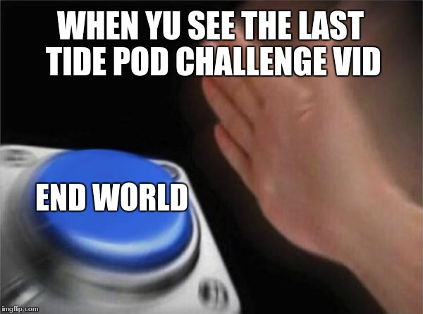 Blank Nut Button Meme | WHEN YU SEE THE LAST TIDE POD CHALLENGE VID END WORLD | image tagged in memes,blank nut button | made w/ Imgflip meme maker