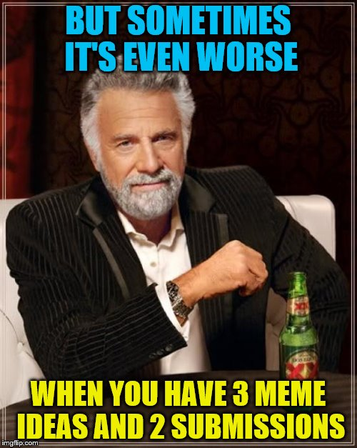 The Most Interesting Man In The World Meme | BUT SOMETIMES IT'S EVEN WORSE WHEN YOU HAVE 3 MEME IDEAS AND 2 SUBMISSIONS | image tagged in memes,the most interesting man in the world | made w/ Imgflip meme maker