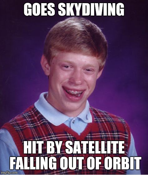 Bad Luck Brian Meme | GOES SKYDIVING HIT BY SATELLITE FALLING OUT OF ORBIT | image tagged in memes,bad luck brian,skydiving,satellite | made w/ Imgflip meme maker