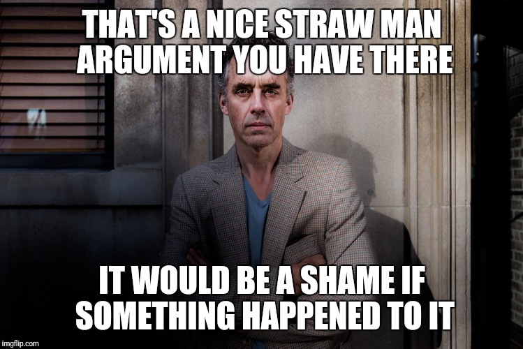 THAT'S A NICE STRAW MAN ARGUMENT YOU HAVE THERE IT WOULD BE A SHAME IF SOMETHING HAPPENED TO IT | image tagged in jordan peterson,strawman,philosophy | made w/ Imgflip meme maker