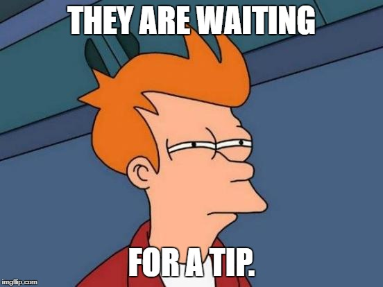 Futurama Fry Meme | THEY ARE WAITING FOR A TIP. | image tagged in memes,futurama fry | made w/ Imgflip meme maker