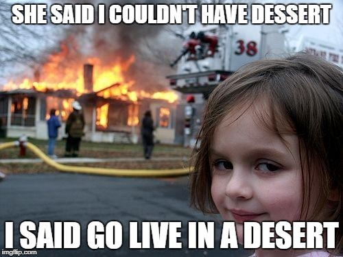 Disaster Girl Meme | SHE SAID I COULDN'T HAVE DESSERT I SAID GO LIVE IN A DESERT | image tagged in memes,disaster girl | made w/ Imgflip meme maker