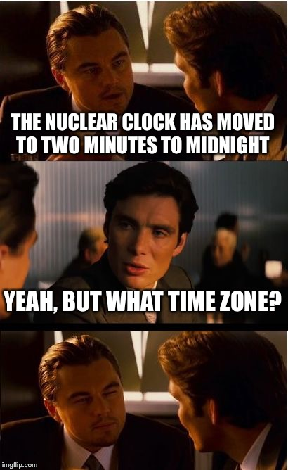 Inception Meme | THE NUCLEAR CLOCK HAS MOVED TO TWO MINUTES TO MIDNIGHT YEAH, BUT WHAT TIME ZONE? | image tagged in memes,inception | made w/ Imgflip meme maker