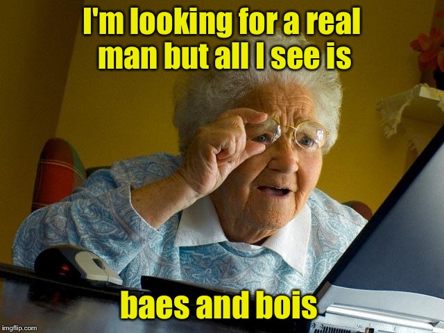 Grandma Finds The Internet Meme | I'm looking for a real man but all I see is baes and bois | image tagged in memes,grandma finds the internet,funny,bae,boi | made w/ Imgflip meme maker
