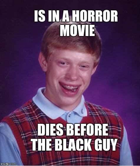 Bad Luck Brian Meme | IS IN A HORROR MOVIE DIES BEFORE THE BLACK GUY | image tagged in memes,bad luck brian | made w/ Imgflip meme maker