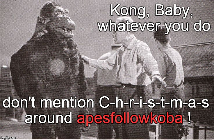 Kong with Director | Kong, Baby, whatever you do don't mention C-h-r-i-s-t-m-a-s around apesfollowkoba ! apesfollowkoba | image tagged in kong with director | made w/ Imgflip meme maker