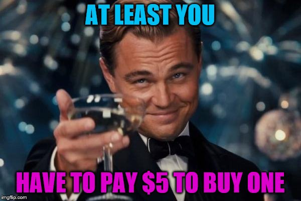 Leonardo Dicaprio Cheers Meme | AT LEAST YOU HAVE TO PAY $5 TO BUY ONE | image tagged in memes,leonardo dicaprio cheers | made w/ Imgflip meme maker