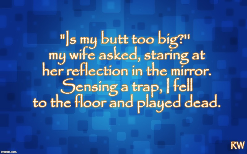 """Is my butt too big?'' my wife asked, staring at her reflection in the mirror. Sensing a trap, I fell to the floor and played dead. RW 